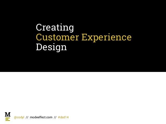 Creating Customer Experience Design @codyl // modeeffect.com // #dsd14