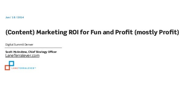 Digital Summit Denver Jun / 18 / 2014 (Content) Marketing ROI for Fun and Profit (mostly Profit) Scott McAndrew, Chief Strat...