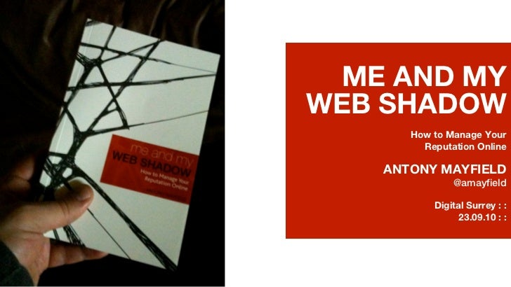 ME AND MYWEB SHADOW      How to Manage Your        Reputation Online   ANTONY MAYFIELD              @amayfield          Di...
