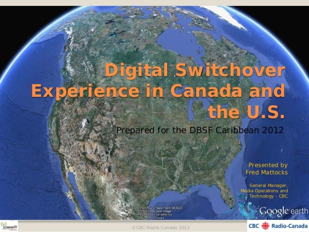 Digital Switchover Experience in Canada and the U.S. Prepared for the DBSF Caribbean 2012 Presented by Fred Mattocks Gener...