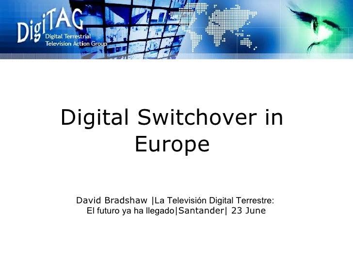 Digital Switchover in Europe David Bradshaw | La Televisión Digital Terrestre: El futuro ya ha llegado |Santander| 23 June
