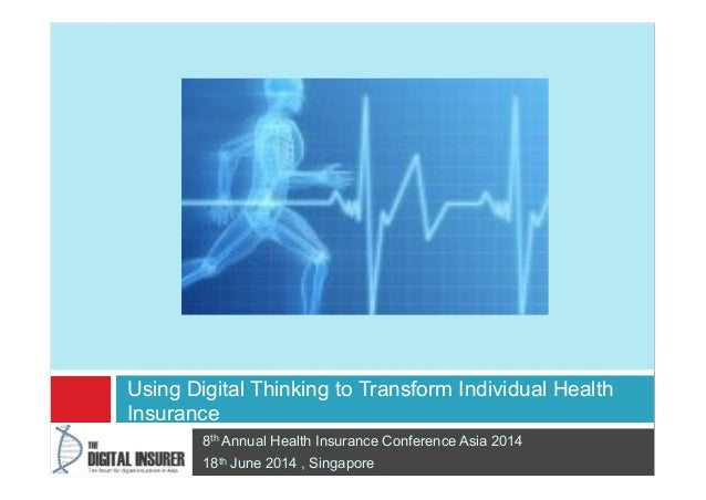 8th Annual Health Insurance Conference Asia 2014 18th June 2014 , Singapore Using Digital Thinking to Transform Individual...