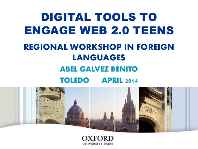 DIGITAL TOOLS TO ENGAGE WEB 2.0 TEENS REGIONAL WORKSHOP IN FOREIGN LANGUAGES ABEL GALVEZ BENITO TOLEDO APRIL 2014 OXFORD U...