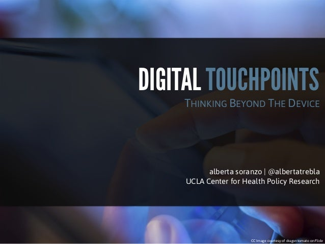 DIGITAL TOUCHPOINTS  THINKING BEYOND THE DEVICE  alberta soranzo | @albertatrebla UCLA Center for Health Policy Research  ...
