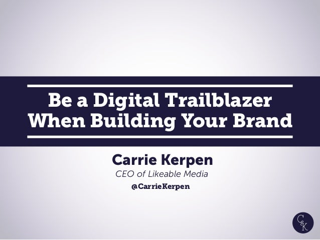 Be a Digital Trailblazer When Building Your Brand Carrie Kerpen CEO of Likeable Media @CarrieKerpen