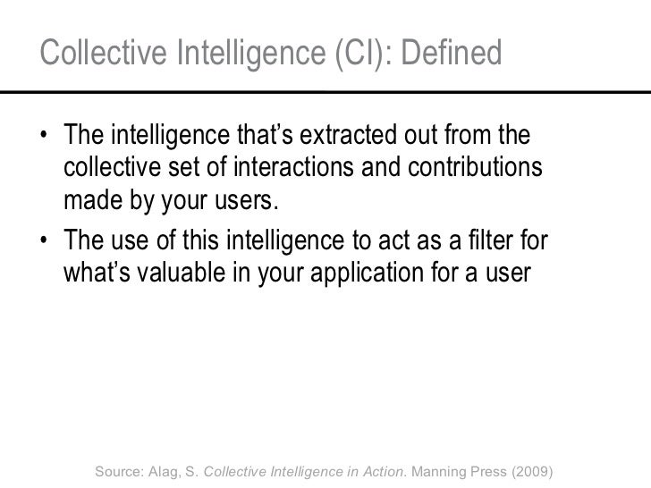 Collective Intelligence (CI): Defined <ul><li>The intelligence that's extracted out from the collective set of interaction...