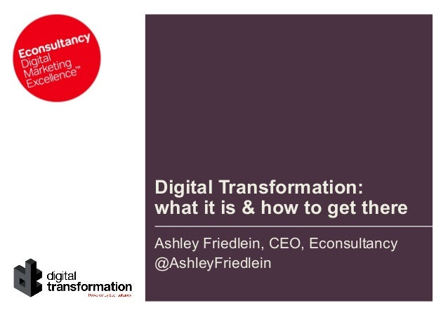 Digital Transformation: what it is & how to get there Ashley Friedlein, CEO, Econsultancy @AshleyFriedlein