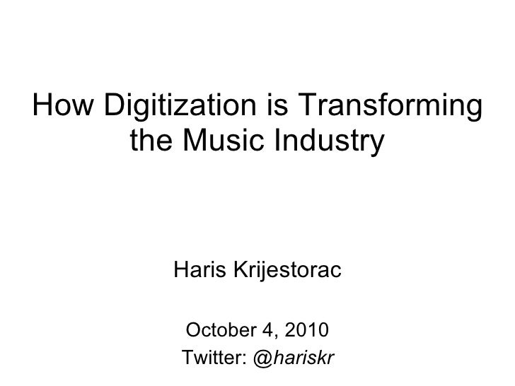 How Digitization is Transforming the Music Industry Haris Krijestorac October 4, 2010 Twitter:  @hariskr
