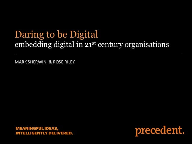 MARK SHERWIN & ROSE RILEY Daring to be Digital embedding digital in 21st century organisations