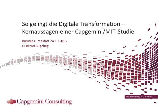 So gelingt die Digitale Transformation – Kernaussagen einer Capgemini/MIT-Studie Business Breakfast 24.10.2013 DI Bernd Bu...