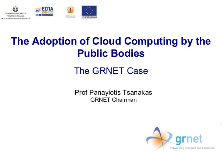 The Adoption of Cloud Computing by the Public Bodies The GRNET Case Prof Panayiotis Tsanakas GRNET Chairman