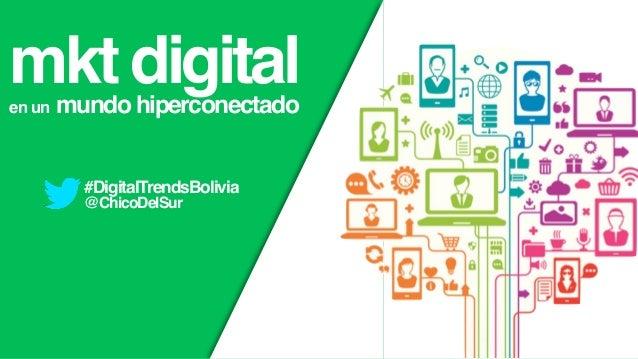 mkt digitalen un mundo hiperconectado #DigitalTrendsBolivia @ChicoDelSur
