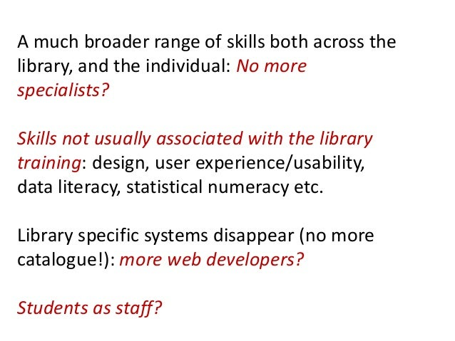 A much broader range of skills both across thelibrary, and the individual: No morespecialists?Skills not usually associate...