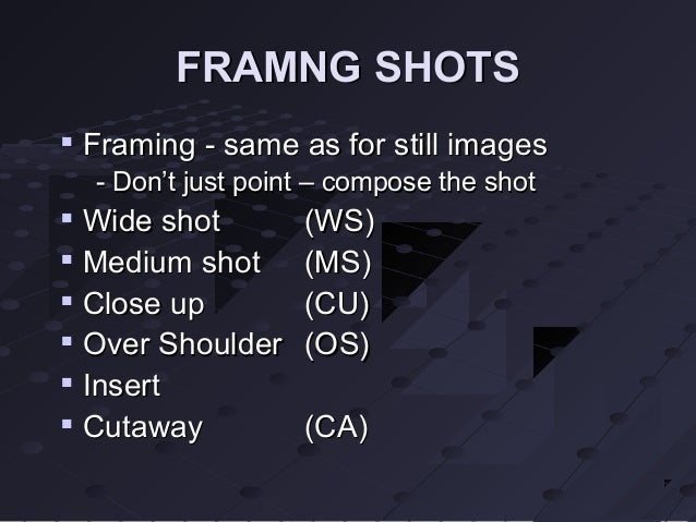 FRAMNG SHOTS    Framing - same as for still images    - Don't just point – compose the shot    Wide shot        (WS)   ...