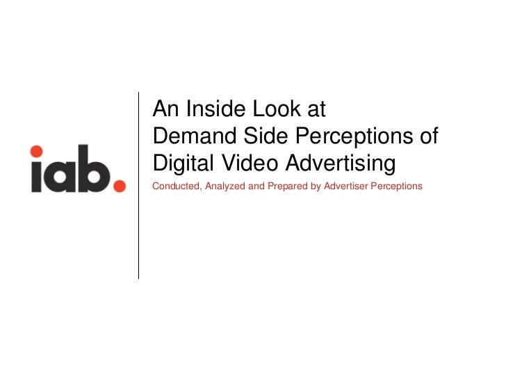 An Inside Look at    Demand Side Perceptions of    Digital Video Advertising    Conducted, Analyzed and Prepared by Advert...