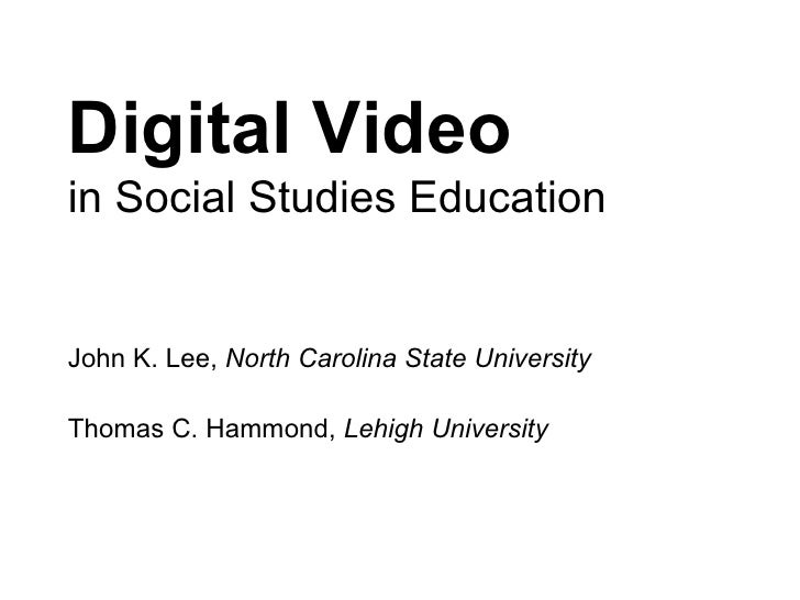 Digital Video  in Social Studies Education John K. Lee,  North Carolina State University Thomas C. Hammond,  Lehigh Univer...