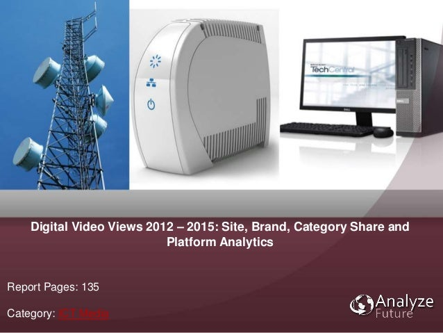 Report Pages: 135 Category: ICT Media Digital Video Views 2012 – 2015: Site, Brand, Category Share and Platform Analytics