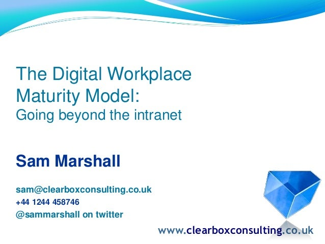 The Digital Workplace Maturity Model: Going beyond the intranet Sam Marshall sam@clearboxconsulting.co.uk +44 1244 458746 ...