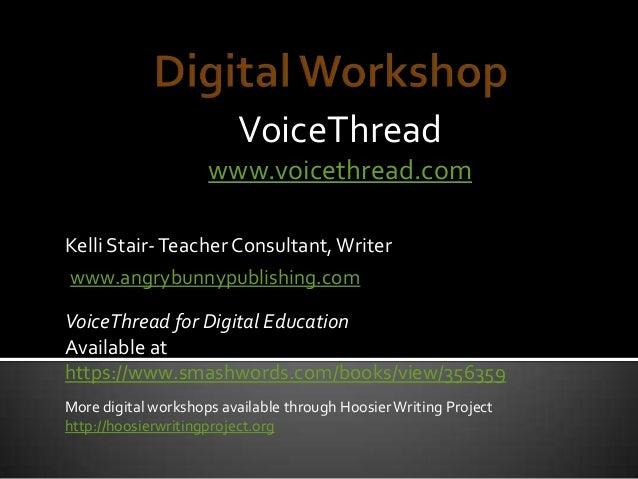 VoiceThread www.voicethread.com www.angrybunnypublishing.com Kelli Stair-Teacher Consultant,Writer VoiceThread for Digital...