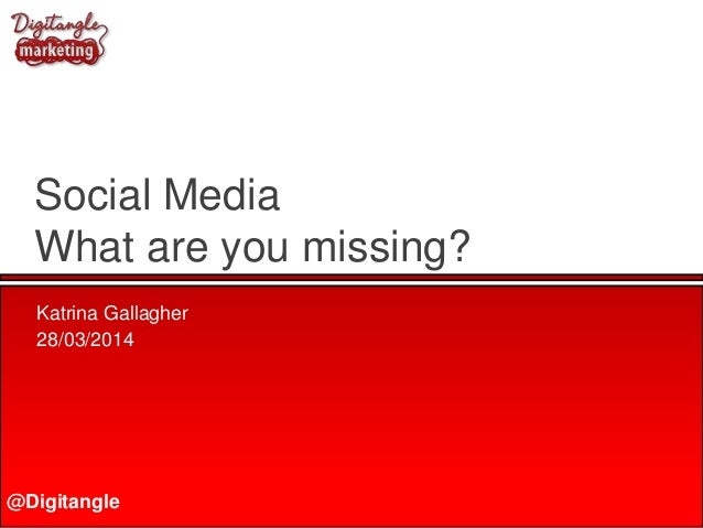 @Digitangle Social Media What are you missing? Katrina Gallagher 28/03/2014