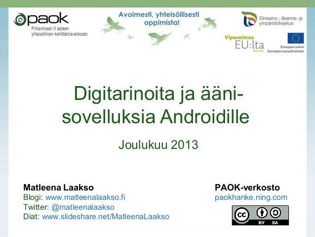 Digitarinoita ja ääni- sovelluksia Androidille Joulukuu 2013 Matleena Laakso PAOK-verkosto Blogi: www.matleenalaakso.fi pa...