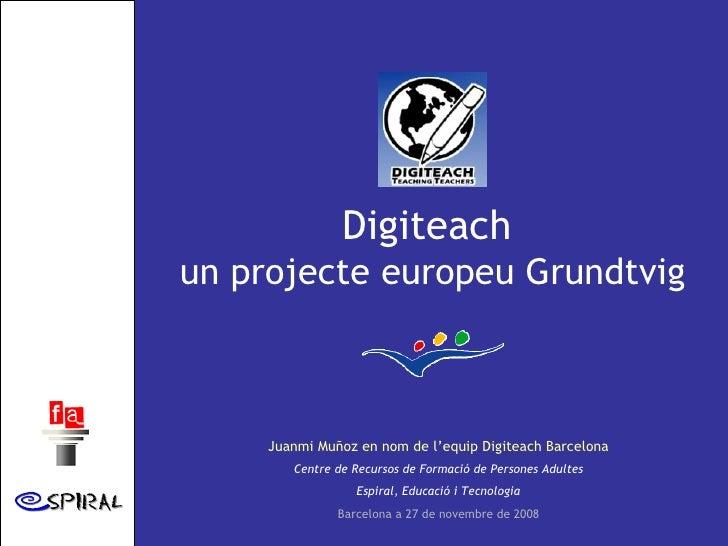 Digiteach  un projecte europeu Grundtvig Juanmi Muñoz en nom de l'equip Digiteach Barcelona Centre de Recursos de Formació...