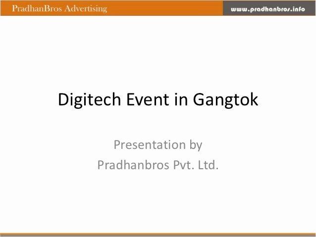 Digitech Event in Gangtok       Presentation by    Pradhanbros Pvt. Ltd.