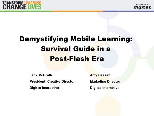 Demystifying Mobile Learning: Survival Guide in a Post-Flash Era Jack McGrath President, Creative Director Digitec Interac...