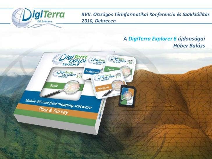 XVII. Országos Térinformatikai Konferencia és Szakkiállítás 2010, Debrecen<br />A DigiTerra Explorer 6 újdonságai<br />Hób...