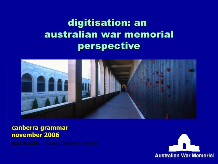 digitisation: an  australian war memorial perspective canberra grammar november 2006 mal booth  – head, research centre