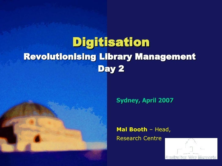 Digitisation Revolutionising Library Management  Day 2 Sydney, April 2007 Mal Booth  – Head, Research Centre