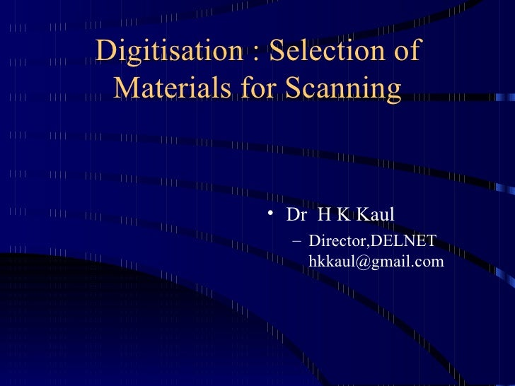 Digitisation : Selection of Materials for Scanning <ul><li>Dr  H K Kaul </li></ul><ul><ul><li>Director,DELNET [email_addre...