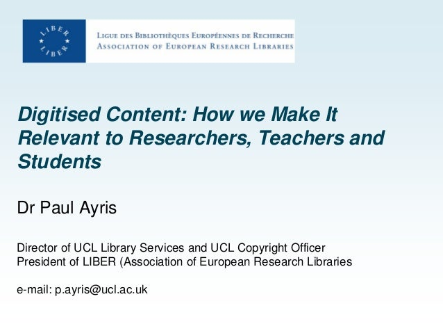 Digitised Content: How we Make It Relevant to Researchers, Teachers and Students Dr Paul Ayris Director of UCL Library Ser...