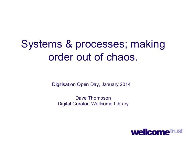 Systems & processes; making order out of chaos. Digitisation Open Day, January 2014 Dave Thompson Digital Curator, Wellcom...