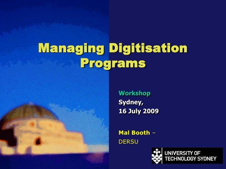 Managing DigitisationPrograms<br />Workshop<br />Sydney, <br />16 July 2009<br />Mal Booth – DERSU<br />