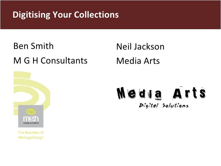 <ul><li>Ben Smith  </li></ul><ul><li>M G H Consultants </li></ul>Digitising Your Collections Neil Jackson Media Arts