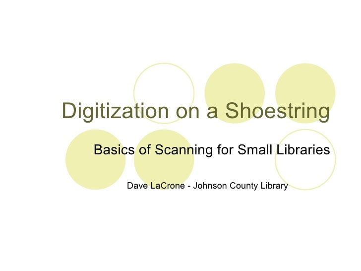 Digitization on a Shoestring Basics of Scanning for Small Libraries Dave LaCrone - Johnson County Library