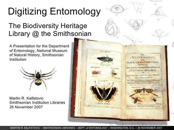 Digitizing Entomology  The Biodiversity Heritage Library @ the Smithsonian Martin R. Kalfatovic Smithsonian Institution Li...