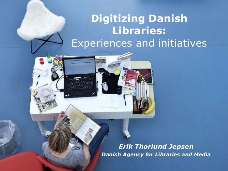 Erik Thorlund Jepsen Danish Agency for Libraries and Media Digitizing Danish  Libraries:  Experiences and initiatives