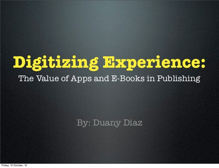 Digitizing Experience:              The Value of Apps and E-Books in Publishing                           By: Duany DiazFr...
