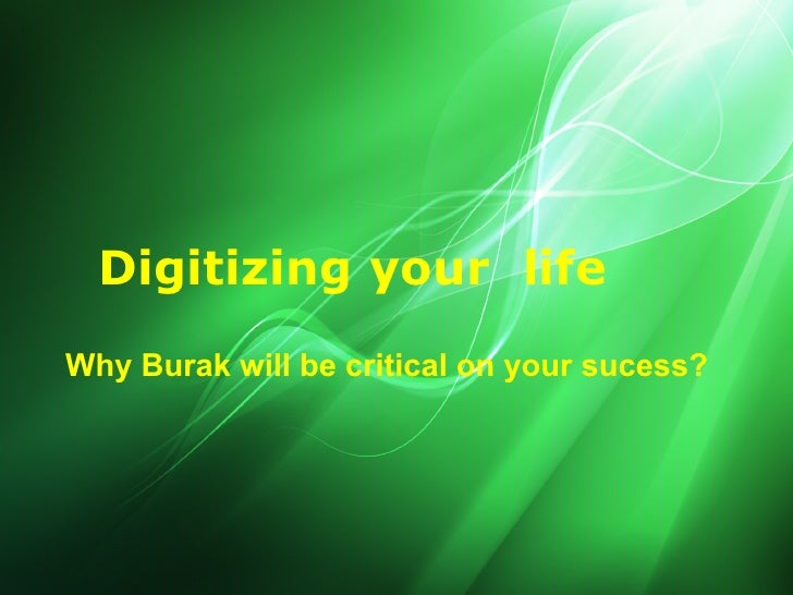 Digitizing your life Why Burak will be critical on your sucess?