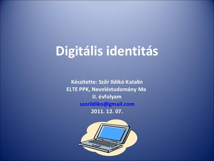 Digitális identitás Készítette: Szőr Ildikó Katalin ELTE PPK, Neveléstudomány Ma  II. évfolyam [email_address] 2011. 12. 07.