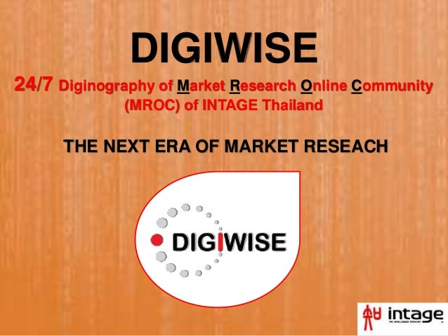 DIGIWISE 24/7 Diginography of Market Research Online Community (MROC) of INTAGE Thailand THE NEXT ERA OF MARKET RESEACH