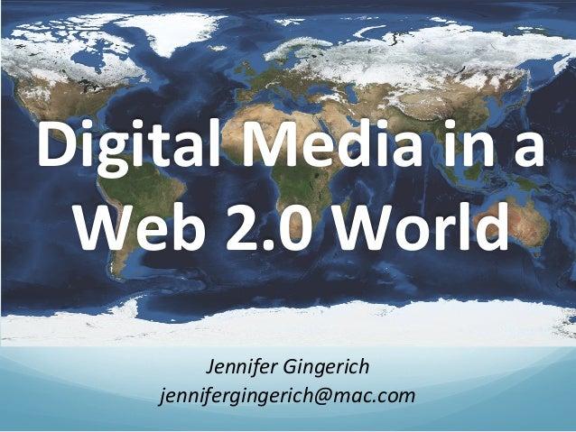Jennifer Gingerich jennifergingerich@mac.com Digital Media in a Web 2.0 World