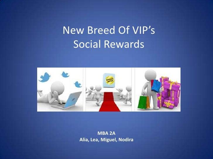 New Breed Of VIP's <br />Social Rewards<br />MBA 2A<br />Alia, Lea, Miguel, Nodira<br />