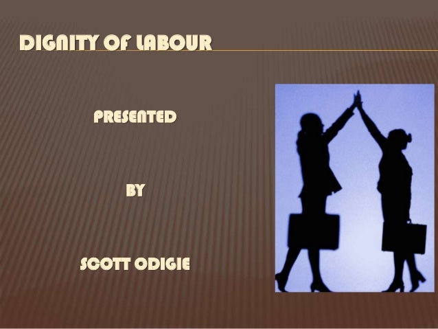 DIGNITY OF LABOUR      PRESENTED         BY     SCOTT ODIGIE