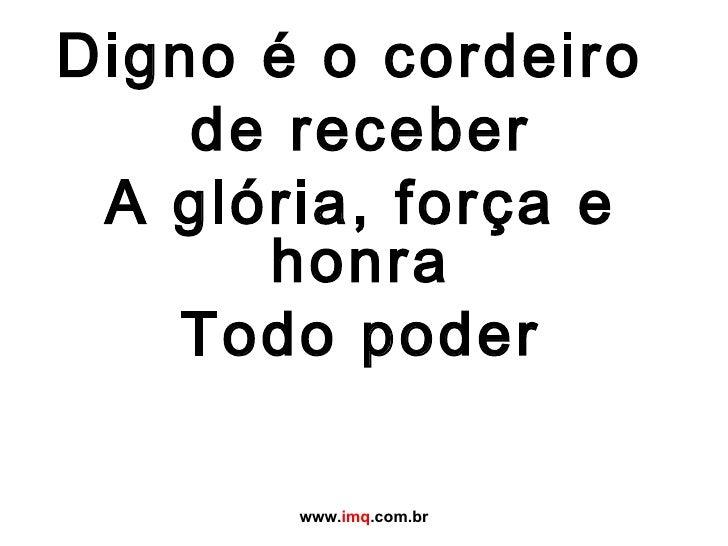 Digno é o cordeiro  de receber A glória, força e honra Todo poder www. imq .com.br