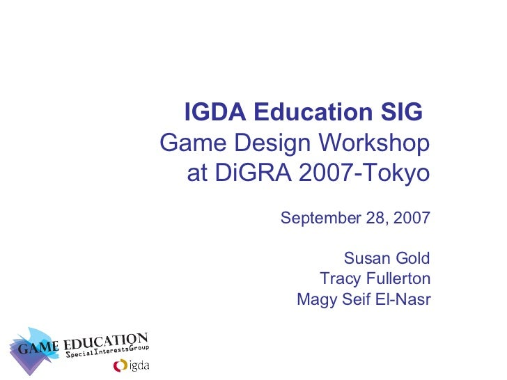 IGDA Education SIG  Game Design Workshop at DiGRA 2007-Tokyo September 28, 2007 Susan Gold Tracy Fullerton Magy Seif El-Nasr