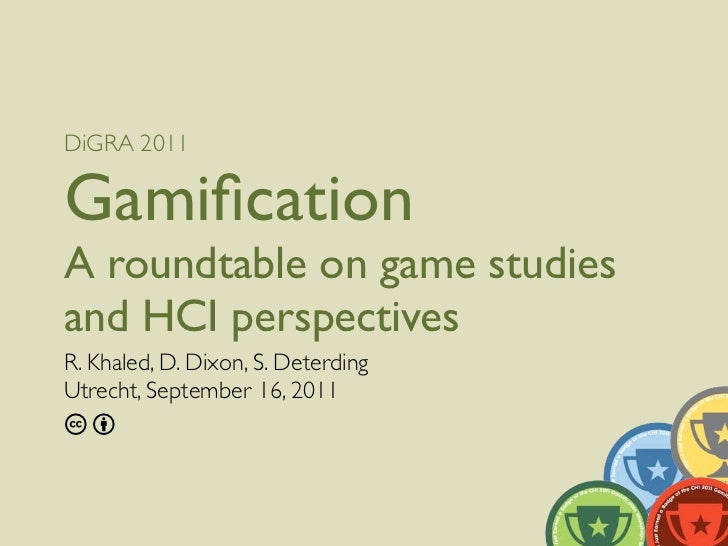 DiGRA 2011GamificationA roundtable on game studiesand HCI perspectivesR. Khaled, D. Dixon, S. DeterdingUtrecht, September 1...