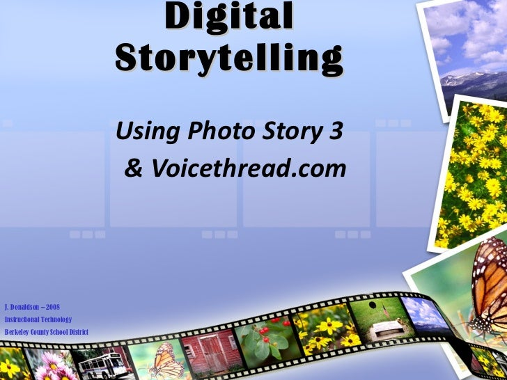 Digital Storytelling Using Photo Story 3  & Voicethread.com J. Donaldson – 2008 Instructional Technology Berkeley County S...
